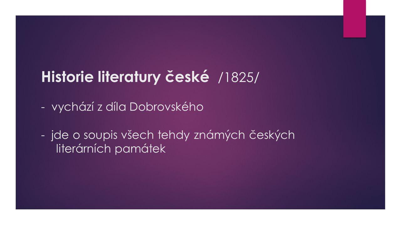 Historie literatury české /1825/ - vychází z díla Dobrovského - jde o soupis všech tehdy známých českých literárních památek
