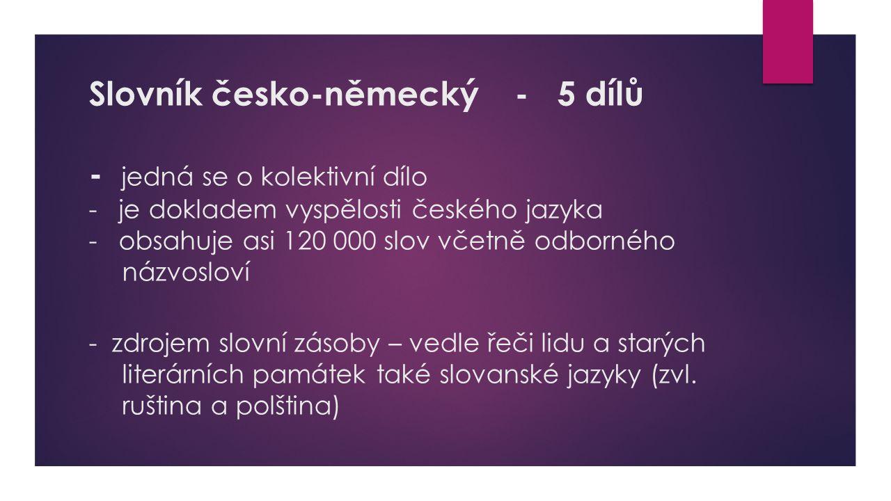 Slovník česko-německý - 5 dílů - jedná se o kolektivní dílo - je dokladem vyspělosti českého jazyka - obsahuje asi 120 000 slov včetně odborného názvo