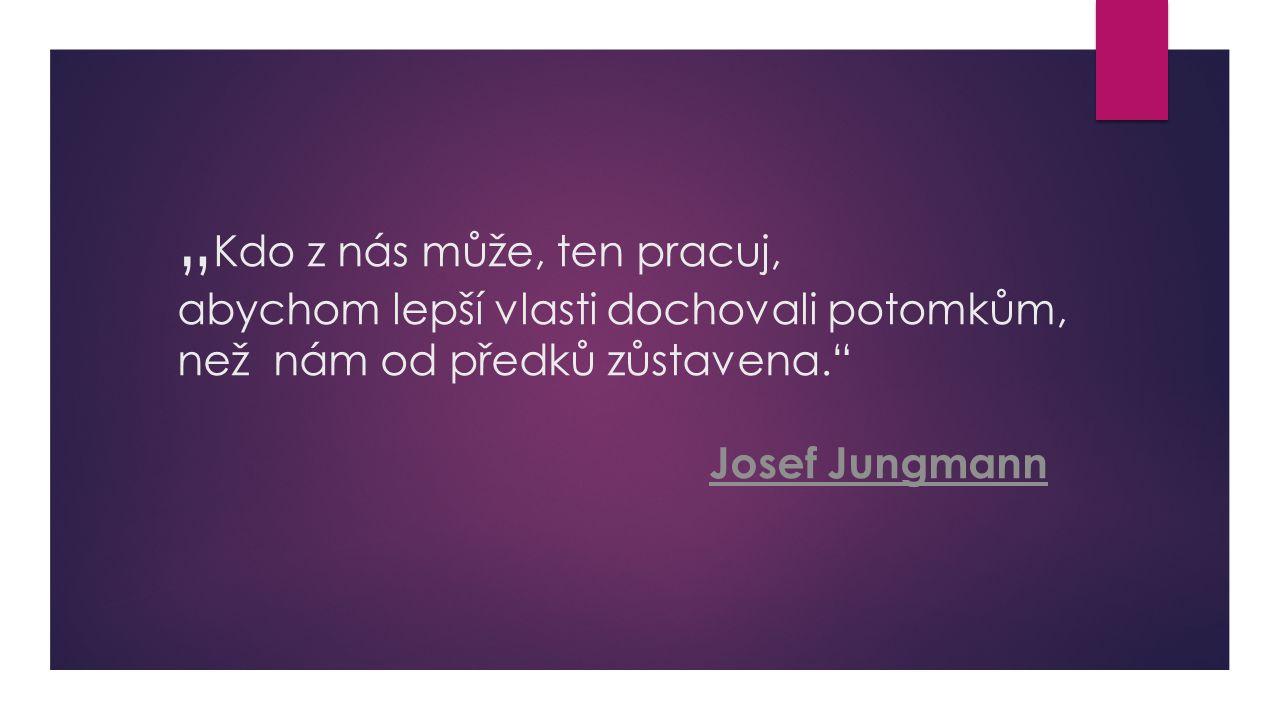 """"""" Kdo z nás může, ten pracuj, abychom lepší vlasti dochovali potomkům, než nám od předků zůstavena."""" Josef Jungmann Josef Jungmann"""
