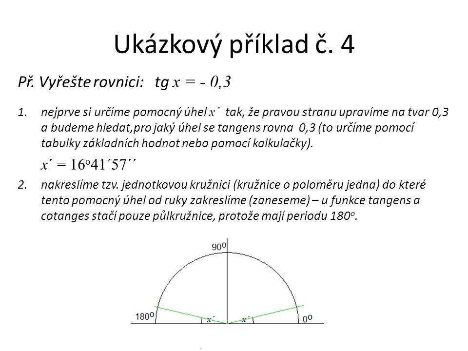 Ukázkový příklad č. 4 Př. Vyřešte rovnici: tg x = - 0,3 1.nejprve si určíme pomocný úhel x ´ tak, že pravou stranu upravíme na tvar 0,3 a budeme hleda