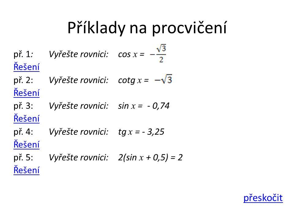 Příklady na procvičení př. 1: Vyřešte rovnici: cos x = Řešení př. 2: Vyřešte rovnici: cotg x = Řešení př. 3: Vyřešte rovnici: sin x = - 0,74 Řešení př