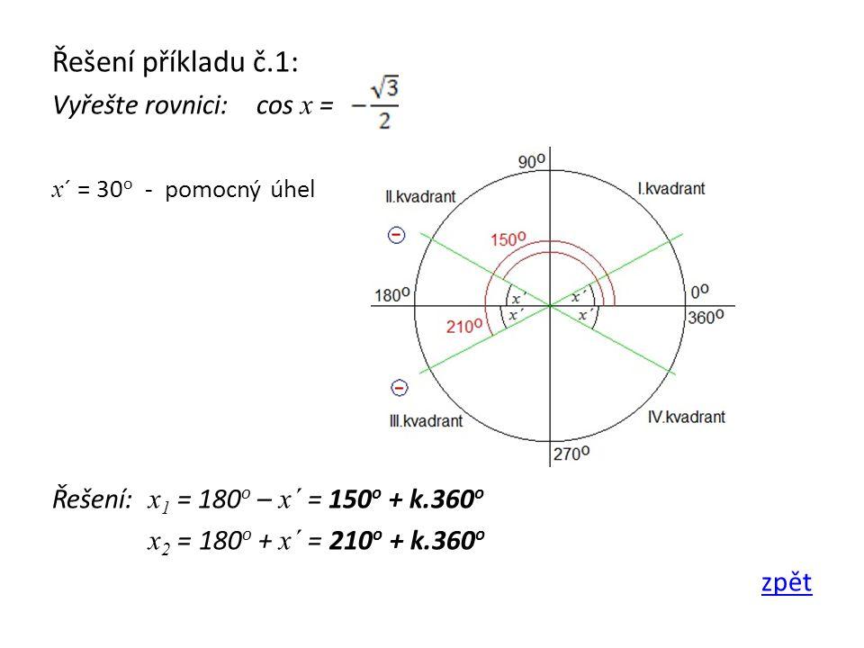 Řešení příkladu č.1: Vyřešte rovnici: cos x = x ´ = 30 o - pomocný úhel Řešení: x 1 = 180 o – x´ = 150 o + k.360 o x 2 = 180 o + x´ = 210 o + k.360 o