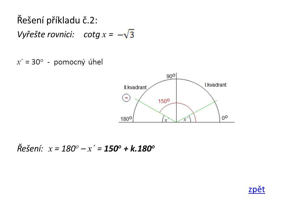 Řešení příkladu č.2: Vyřešte rovnici: cotg x = x ´ = 30 o - pomocný úhel Řešení: x = 180 o – x´ = 150 o + k.180 o zpět