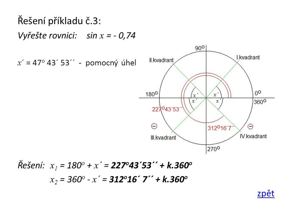 Řešení příkladu č.3: Vyřešte rovnici: sin x = - 0,74 x ´ = 47 o 43´ 53´´ - pomocný úhel Řešení: x 1 = 180 o + x´ = 227 o 43´53´´ + k.360 o x 2 = 360 o