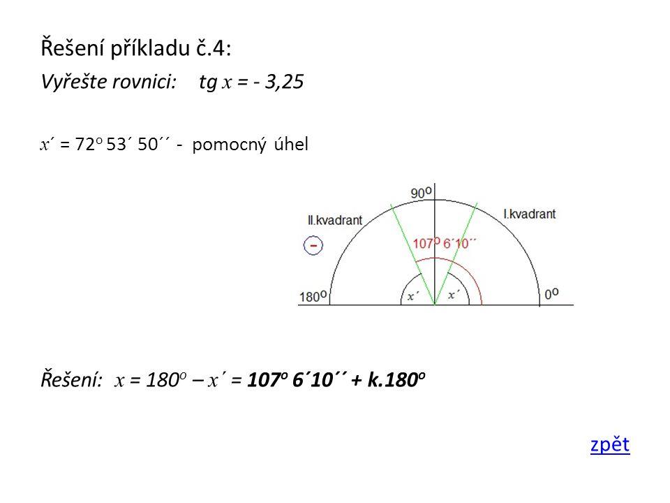 Řešení příkladu č.4: Vyřešte rovnici: tg x = - 3,25 x ´ = 72 o 53´ 50´´ - pomocný úhel Řešení: x = 180 o – x´ = 107 o 6´10´´ + k.180 o zpět