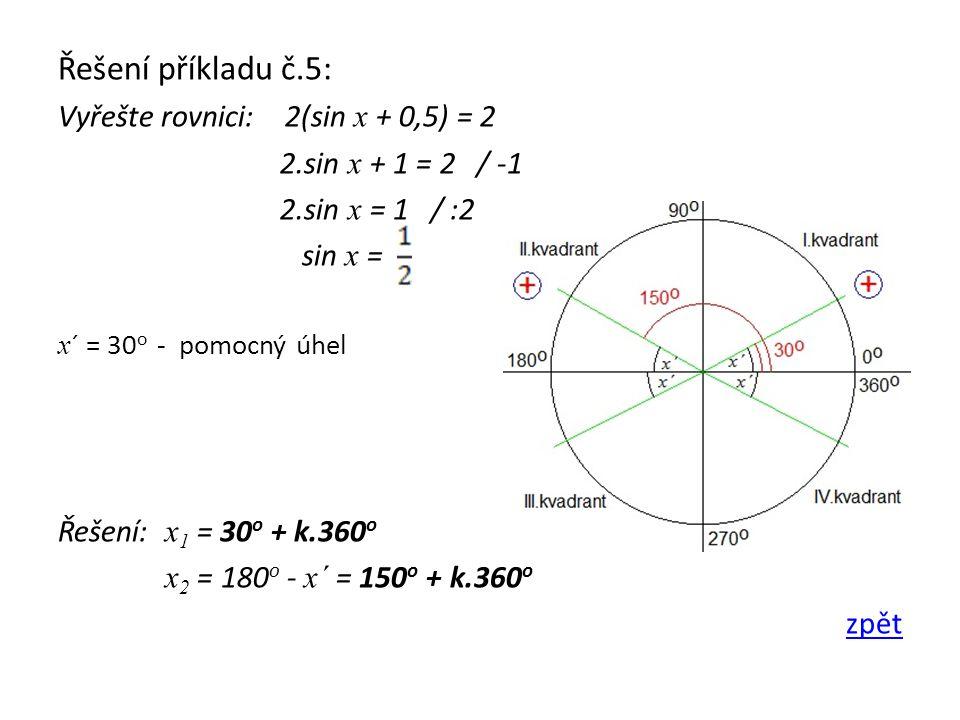 Řešení příkladu č.5: Vyřešte rovnici: 2(sin x + 0,5) = 2 2.sin x + 1 = 2 / -1 2.sin x = 1 / :2 sin x = x ´ = 30 o - pomocný úhel Řešení: x 1 = 30 o +