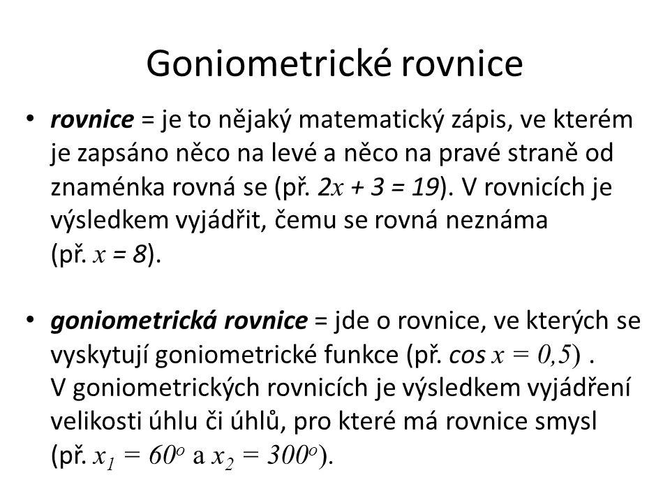 Goniometrické rovnice rovnice = je to nějaký matematický zápis, ve kterém je zapsáno něco na levé a něco na pravé straně od znaménka rovná se (př. 2 x