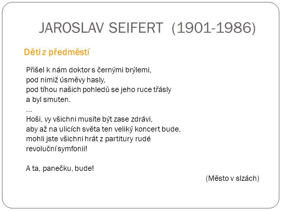 JAROSLAV SEIFERT (1901-1986) Přišel k nám doktor s černými brýlemi, pod nimiž úsměvy hasly, pod tíhou našich pohledů se jeho ruce třásly a byl smuten.