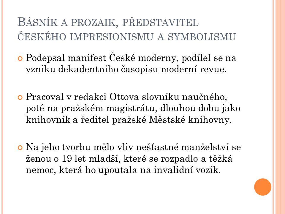 B ÁSNÍK A PROZAIK, PŘEDSTAVITEL ČESKÉHO IMPRESIONISMU A SYMBOLISMU Podepsal manifest České moderny, podílel se na vzniku dekadentního časopisu moderní revue.