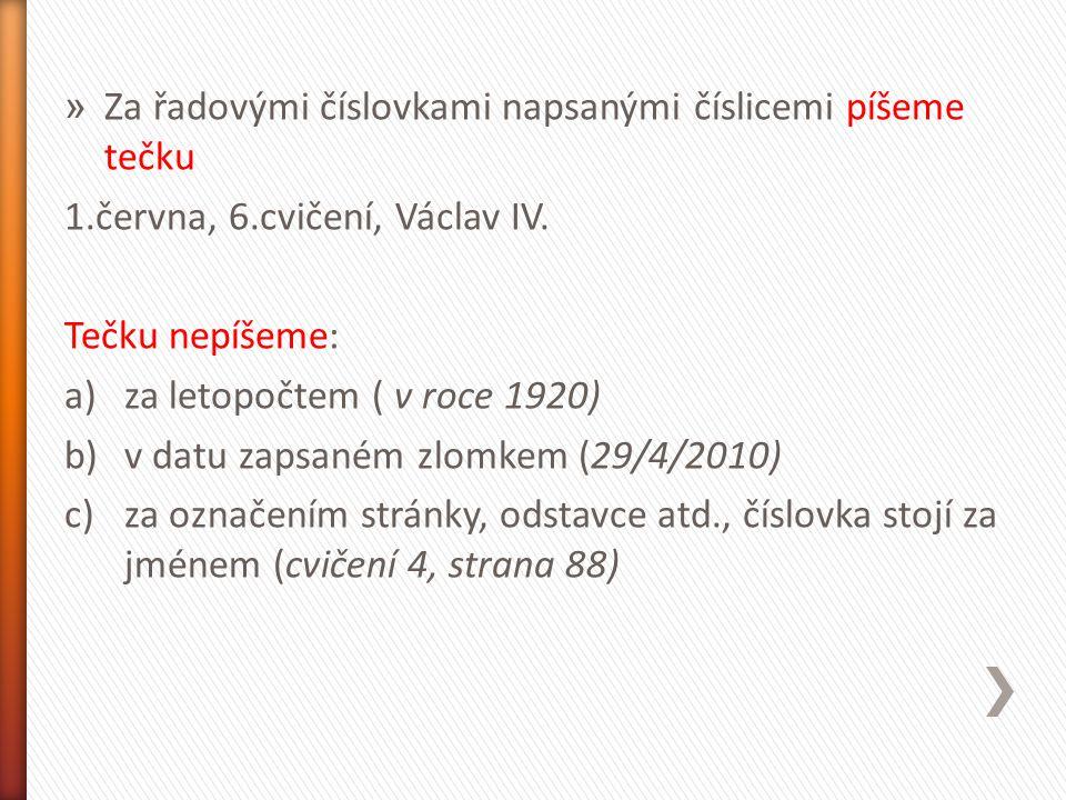 » Za řadovými číslovkami napsanými číslicemi píšeme tečku 1.června, 6.cvičení, Václav IV. Tečku nepíšeme: a)za letopočtem ( v roce 1920) b)v datu zaps