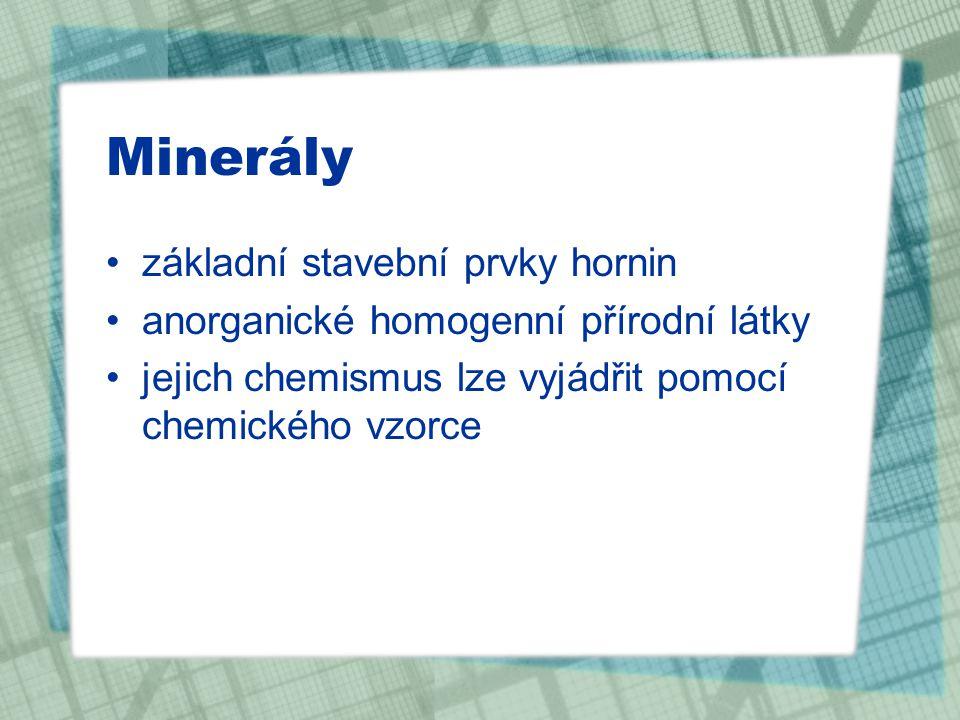 Minerály základní stavební prvky hornin anorganické homogenní přírodní látky jejich chemismus lze vyjádřit pomocí chemického vzorce