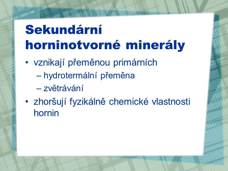 Sekundární horninotvorné minerály vznikají přeměnou primárních –hydrotermální přeměna –zvětrávání zhoršují fyzikálně chemické vlastnosti hornin