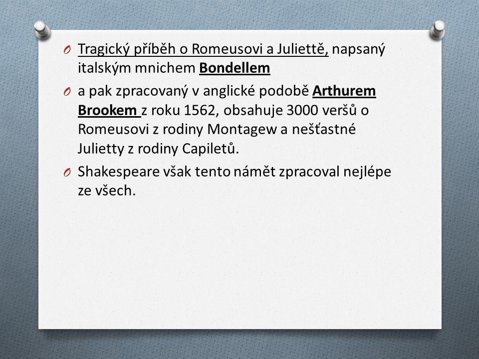 O Tragický příběh o Romeusovi a Juliettě, napsaný italským mnichem Bondellem O a pak zpracovaný v anglické podobě Arthurem Brookem z roku 1562, obsahuje 3000 veršů o Romeusovi z rodiny Montagew a nešťastné Julietty z rodiny Capiletů.