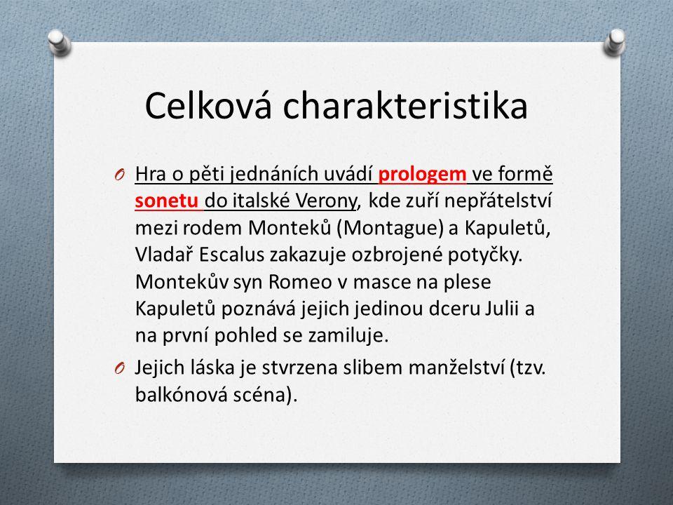 Celková charakteristika O Hra o pěti jednáních uvádí prologem ve formě sonetu do italské Verony, kde zuří nepřátelství mezi rodem Monteků (Montague) a Kapuletů, Vladař Escalus zakazuje ozbrojené potyčky.