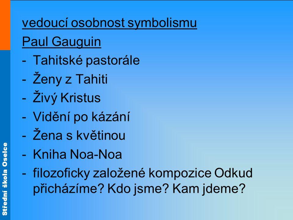 Střední škola Oselce vedoucí osobnost symbolismu Paul Gauguin -Tahitské pastorále -Ženy z Tahiti -Živý Kristus -Vidění po kázání -Žena s květinou -Kniha Noa-Noa -filozoficky založené kompozice Odkud přicházíme.