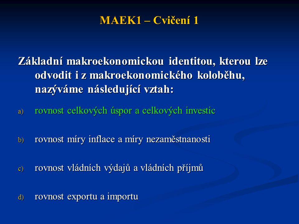 MAEK1 – Cvičení 1 Základní makroekonomickou identitou, kterou lze odvodit i z makroekonomického koloběhu, nazýváme následující vztah: a) rovnost celko