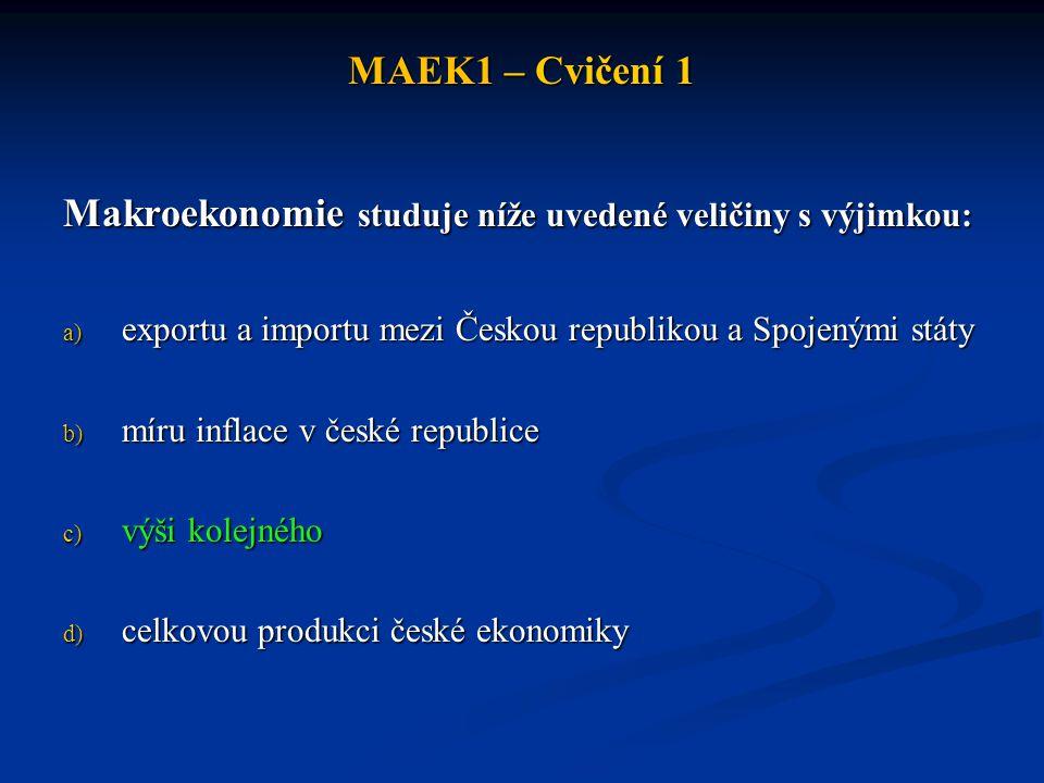 MAEK1 – Cvičení 1 Makroekonomie studuje níže uvedené veličiny s výjimkou: a) exportu a importu mezi Českou republikou a Spojenými státy b) míru inflac