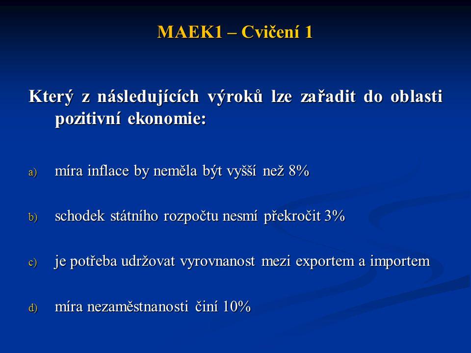MAEK1 – Cvičení 1 Který z následujících výroků lze zařadit do oblasti pozitivní ekonomie: a) míra inflace by neměla být vyšší než 8% b) schodek státní