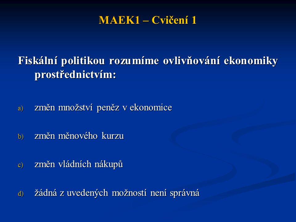 MAEK1 – Cvičení 1 Fiskální politikou rozumíme ovlivňování ekonomiky prostřednictvím: a) změn množství peněz v ekonomice b) změn měnového kurzu c) změn