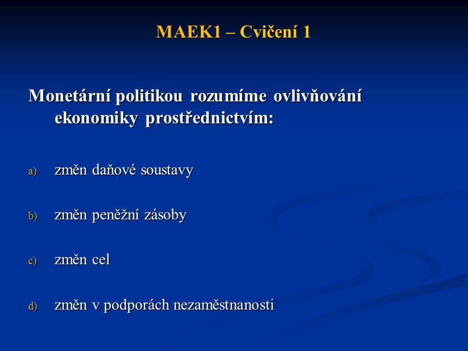 MAEK1 – Cvičení 1 Monetární politikou rozumíme ovlivňování ekonomiky prostřednictvím: a) změn daňové soustavy b) změn peněžní zásoby c) změn cel d) zm