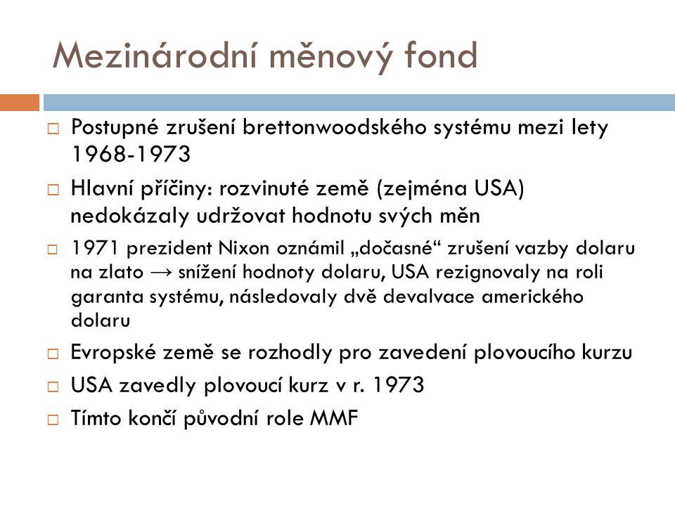 """Mezinárodní měnový fond  Postupné zrušení brettonwoodského systému mezi lety 1968-1973  Hlavní příčiny: rozvinuté země (zejména USA) nedokázaly udržovat hodnotu svých měn  1971 prezident Nixon oznámil """"dočasné zrušení vazby dolaru na zlato → snížení hodnoty dolaru, USA rezignovaly na roli garanta systému, následovaly dvě devalvace amerického dolaru  Evropské země se rozhodly pro zavedení plovoucího kurzu  USA zavedly plovoucí kurz v r."""