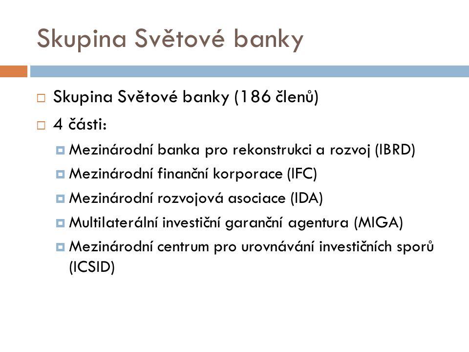 Skupina Světové banky  Skupina Světové banky (186 členů)  4 části:  Mezinárodní banka pro rekonstrukci a rozvoj (IBRD)  Mezinárodní finanční korporace (IFC)  Mezinárodní rozvojová asociace (IDA)  Multilaterální investiční garanční agentura (MIGA)  Mezinárodní centrum pro urovnávání investičních sporů (ICSID)