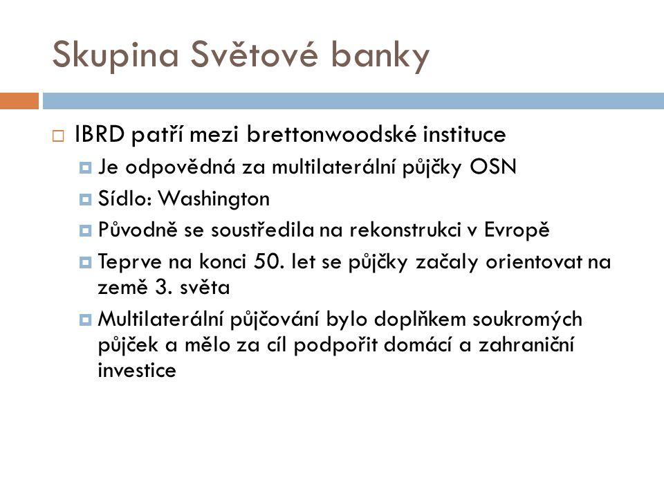 Skupina Světové banky  IBRD patří mezi brettonwoodské instituce  Je odpovědná za multilaterální půjčky OSN  Sídlo: Washington  Původně se soustředila na rekonstrukci v Evropě  Teprve na konci 50.