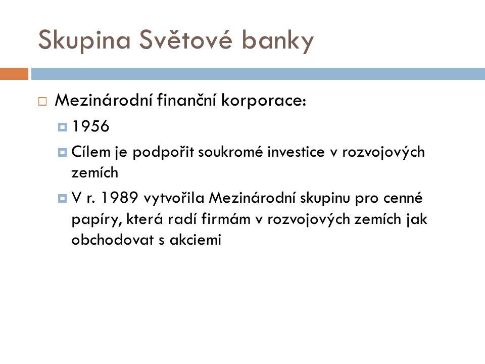 Skupina Světové banky  Mezinárodní finanční korporace:  1956  Cílem je podpořit soukromé investice v rozvojových zemích  V r.