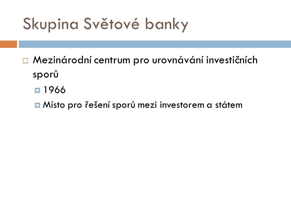 Skupina Světové banky  Mezinárodní centrum pro urovnávání investičních sporů  1966  Místo pro řešení sporů mezi investorem a státem