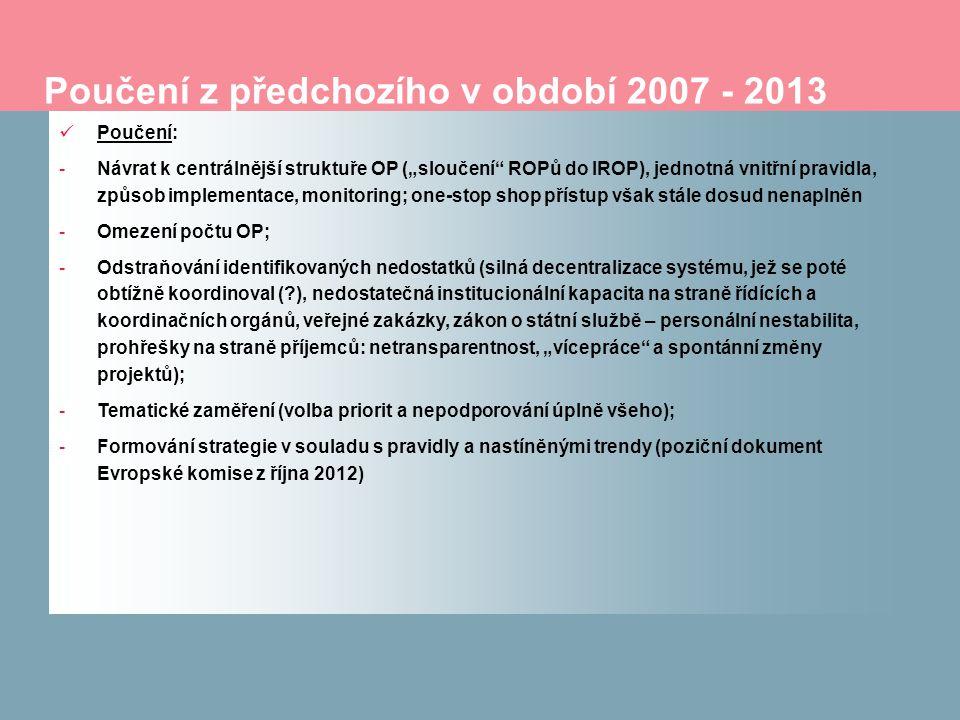 """Poučení z předchozího v období 2007 - 2013 Poučení: -Návrat k centrálnější struktuře OP (""""sloučení ROPů do IROP), jednotná vnitřní pravidla, způsob implementace, monitoring; one-stop shop přístup však stále dosud nenaplněn -Omezení počtu OP; -Odstraňování identifikovaných nedostatků (silná decentralizace systému, jež se poté obtížně koordinoval ( ), nedostatečná institucionální kapacita na straně řídících a koordinačních orgánů, veřejné zakázky, zákon o státní službě – personální nestabilita, prohřešky na straně příjemců: netransparentnost, """"vícepráce a spontánní změny projektů); -Tematické zaměření (volba priorit a nepodporování úplně všeho); -Formování strategie v souladu s pravidly a nastíněnými trendy (poziční dokument Evropské komise z října 2012)"""