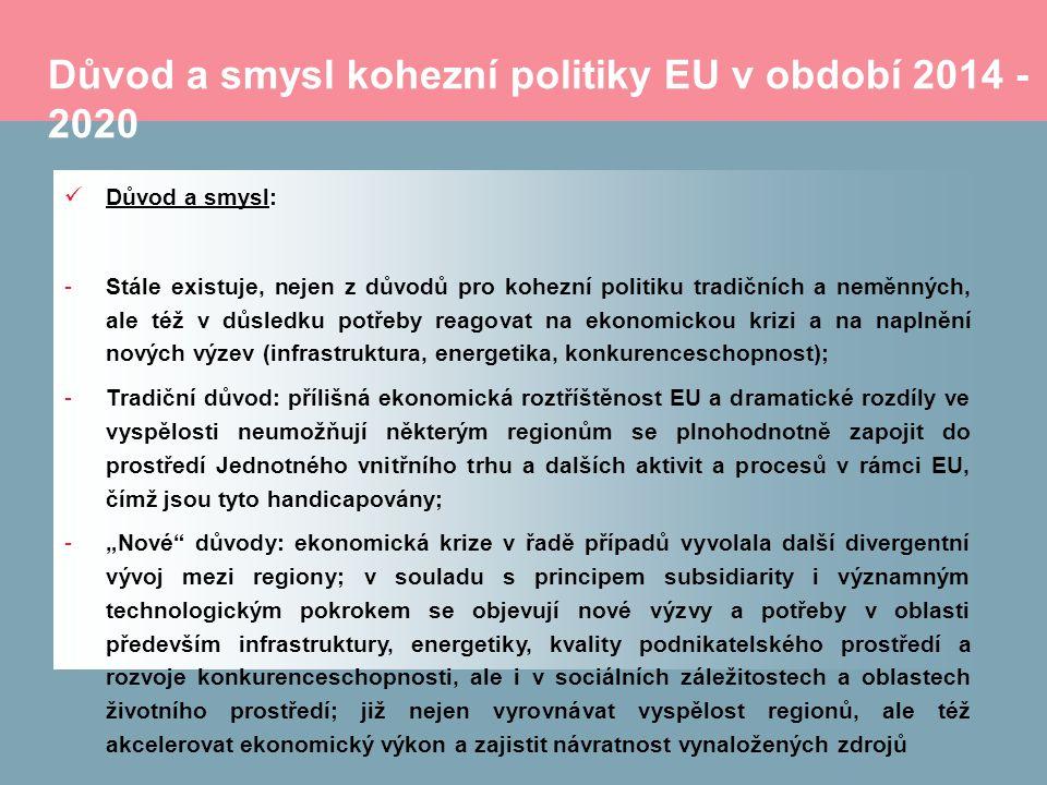 """Důvod a smysl kohezní politiky EU v období 2014 - 2020 Důvod a smysl: -Stále existuje, nejen z důvodů pro kohezní politiku tradičních a neměnných, ale též v důsledku potřeby reagovat na ekonomickou krizi a na naplnění nových výzev (infrastruktura, energetika, konkurenceschopnost); -Tradiční důvod: přílišná ekonomická roztříštěnost EU a dramatické rozdíly ve vyspělosti neumožňují některým regionům se plnohodnotně zapojit do prostředí Jednotného vnitřního trhu a dalších aktivit a procesů v rámci EU, čímž jsou tyto handicapovány; -""""Nové důvody: ekonomická krize v řadě případů vyvolala další divergentní vývoj mezi regiony; v souladu s principem subsidiarity i významným technologickým pokrokem se objevují nové výzvy a potřeby v oblasti především infrastruktury, energetiky, kvality podnikatelského prostředí a rozvoje konkurenceschopnosti, ale i v sociálních záležitostech a oblastech životního prostředí; již nejen vyrovnávat vyspělost regionů, ale též akcelerovat ekonomický výkon a zajistit návratnost vynaložených zdrojů"""