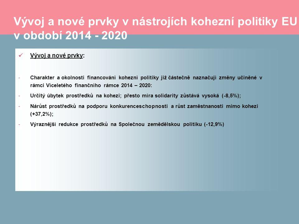 Vývoj a nové prvky v nástrojích kohezní politiky EU v období 2014 - 2020 Vývoj a nové prvky: -Charakter a okolnosti financování kohezní politiky již částečně naznačují změny učiněné v rámci Víceletého finančního rámce 2014 – 2020: -Určitý úbytek prostředků na kohezi; přesto míra solidarity zůstává vysoká (-8,5%); -Nárůst prostředků na podporu konkurenceschopnosti a růst zaměstnanosti mimo kohezi (+37,2%); -Výraznější redukce prostředků na Společnou zemědělskou politiku (-12,9%)