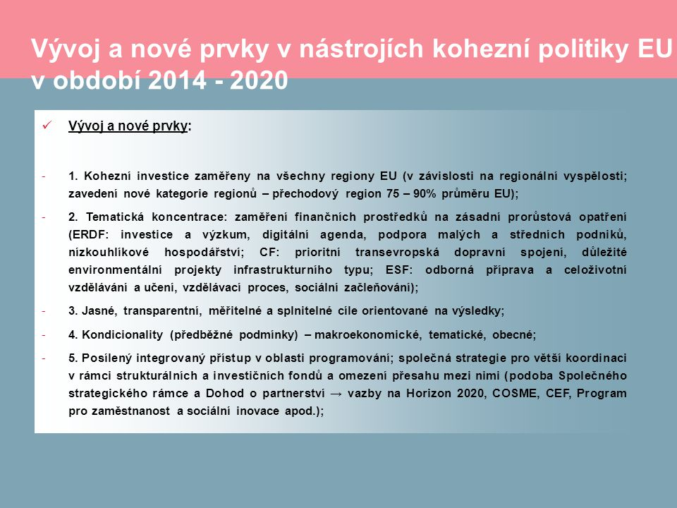 Vývoj a nové prvky v nástrojích kohezní politiky EU v období 2014 - 2020 Vývoj a nové prvky: -1. Kohezní investice zaměřeny na všechny regiony EU (v z