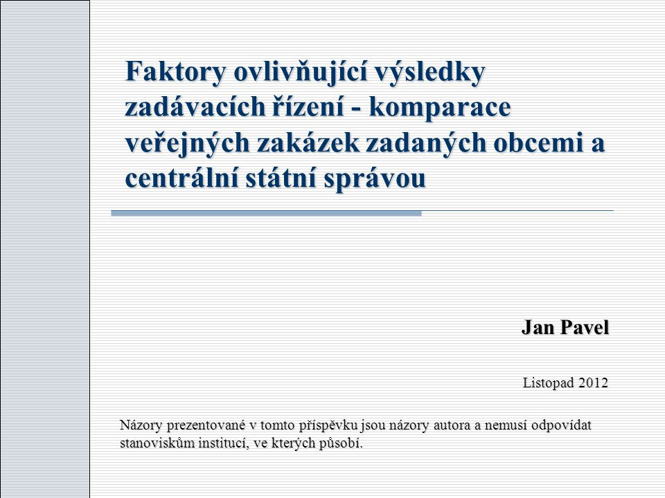Faktory ovlivňující výsledky zadávacích řízení - komparace veřejných zakázek zadaných obcemi a centrální státní správou Jan Pavel Listopad 2012 Názory prezentované v tomto příspěvku jsou názory autora a nemusí odpovídat stanoviskům institucí, ve kterých působí.