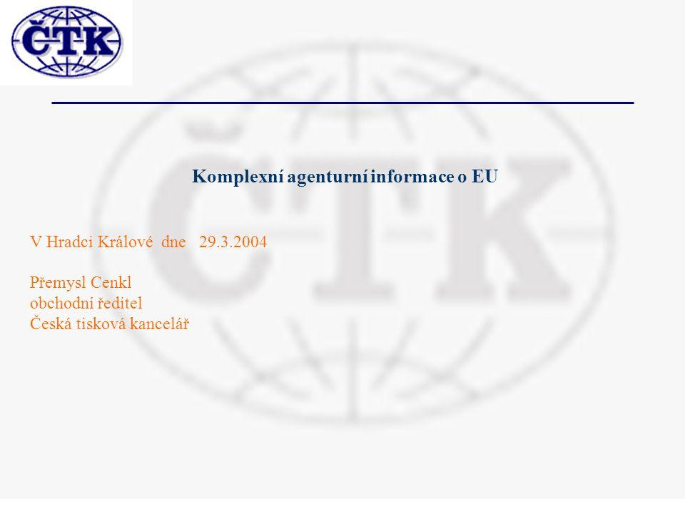 Komplexní agenturní informace o EU V Hradci Králové dne 29.3.2004 Přemysl Cenkl obchodní ředitel Česká tisková kancelář