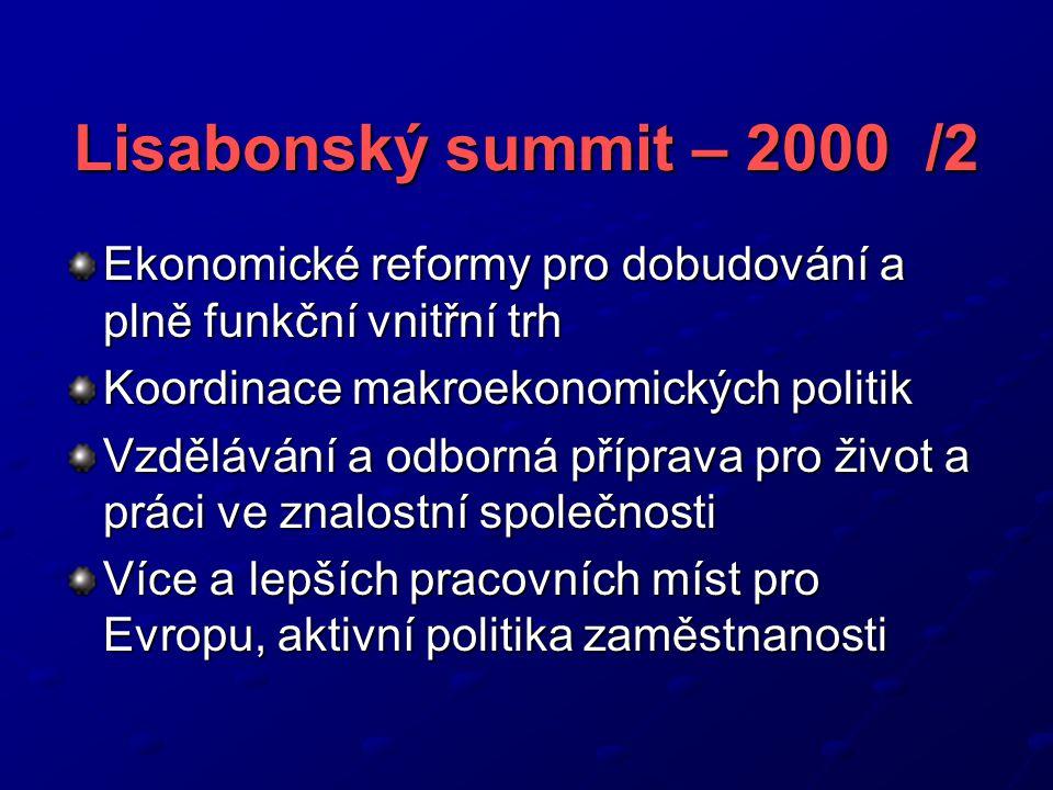 Lisabonský summit – 2000 /2 Ekonomické reformy pro dobudování a plně funkční vnitřní trh Koordinace makroekonomických politik Vzdělávání a odborná příprava pro život a práci ve znalostní společnosti Více a lepších pracovních míst pro Evropu, aktivní politika zaměstnanosti