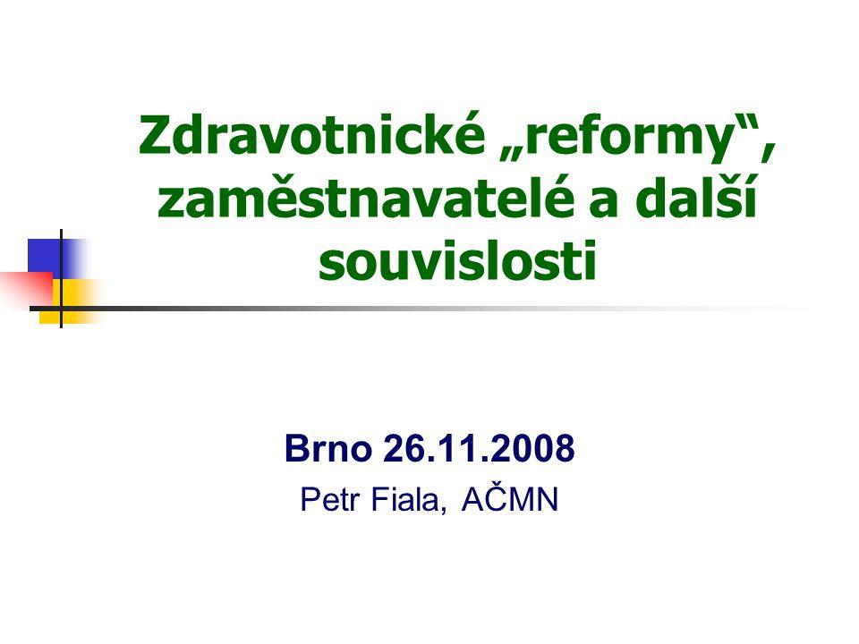 """Zdravotnické """"reformy"""", zaměstnavatelé a další souvislosti Brno 26.11.2008 Petr Fiala, AČMN"""