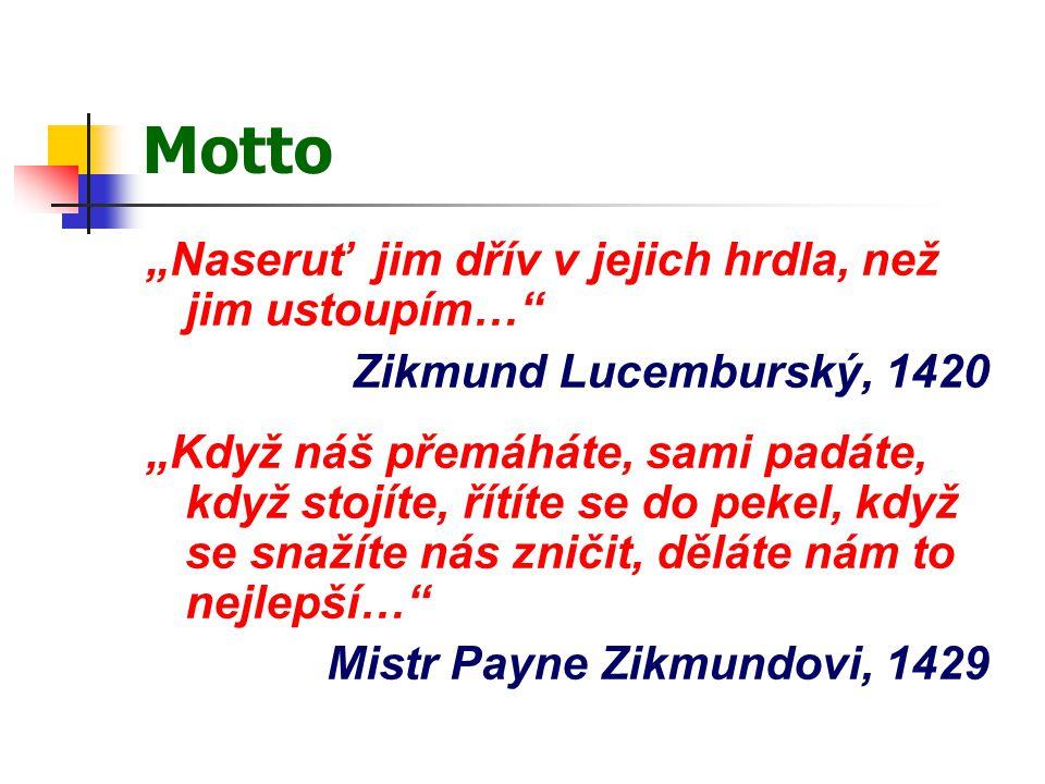 """Motto """"Naseruť jim dřív v jejich hrdla, než jim ustoupím…"""" Zikmund Lucemburský, 1420 """"Když náš přemáháte, sami padáte, když stojíte, řítíte se do peke"""