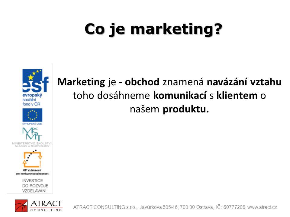 Marketing je - obchod znamená navázání vztahu toho dosáhneme komunikací s klientem o našem produktu. Co je marketing? ATRACT CONSULTING s.r.o., Javůrk
