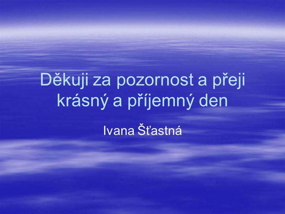Děkuji za pozornost a přeji krásný a příjemný den Ivana Šťastná
