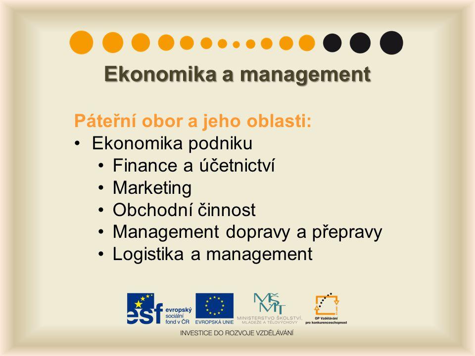 Ekonomika a management Páteřní obor a jeho oblasti: Ekonomika podniku Finance a účetnictví Marketing Obchodní činnost Management dopravy a přepravy Logistika a management