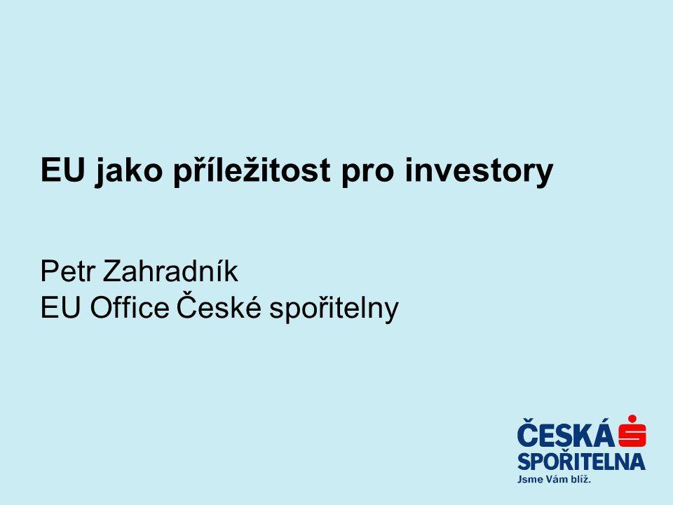 EU jako příležitost pro investory Petr Zahradník EU Office České spořitelny