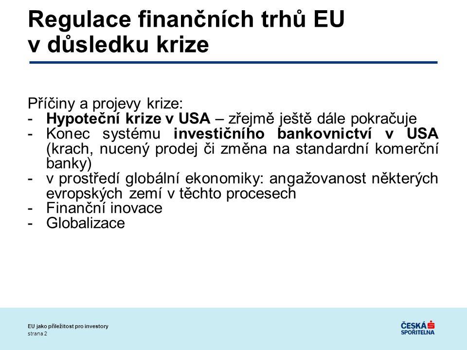 strana 2 EU jako příležitost pro investory Regulace finančních trhů EU v důsledku krize Příčiny a projevy krize: -Hypoteční krize v USA – zřejmě ještě dále pokračuje -Konec systému investičního bankovnictví v USA (krach, nucený prodej či změna na standardní komerční banky) -v prostředí globální ekonomiky: angažovanost některých evropských zemí v těchto procesech -Finanční inovace -Globalizace