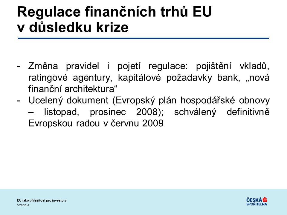 """strana 3 EU jako příležitost pro investory Regulace finančních trhů EU v důsledku krize -Změna pravidel i pojetí regulace: pojištění vkladů, ratingové agentury, kapitálové požadavky bank, """"nová finanční architektura -Ucelený dokument (Evropský plán hospodářské obnovy – listopad, prosinec 2008); schválený definitivně Evropskou radou v červnu 2009"""