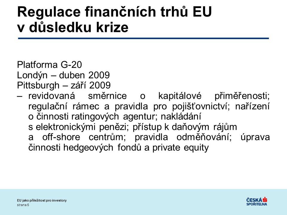 strana 5 EU jako příležitost pro investory Regulace finančních trhů EU v důsledku krize Platforma G-20 Londýn – duben 2009 Pittsburgh – září 2009 –revidovaná směrnice o kapitálové přiměřenosti; regulační rámec a pravidla pro pojišťovnictví; nařízení o činnosti ratingových agentur; nakládání s elektronickými penězi; přístup k daňovým rájům a off-shore centrům; pravidla odměňování; úprava činnosti hedgeových fondů a private equity