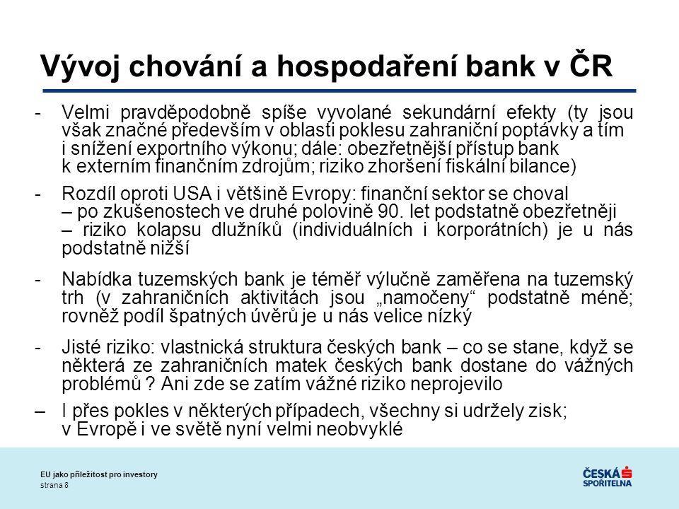strana 8 EU jako příležitost pro investory Vývoj chování a hospodaření bank v ČR -Velmi pravděpodobně spíše vyvolané sekundární efekty (ty jsou však značné především v oblasti poklesu zahraniční poptávky a tím i snížení exportního výkonu; dále: obezřetnější přístup bank k externím finančním zdrojům; riziko zhoršení fiskální bilance) -Rozdíl oproti USA i většině Evropy: finanční sektor se choval – po zkušenostech ve druhé polovině 90.