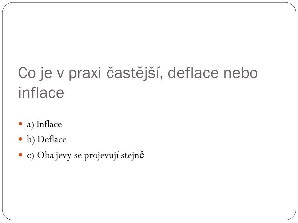 Co je v praxi častější, deflace nebo inflace a) Inflace b) Deflace c) Oba jevy se projevují stejn ě