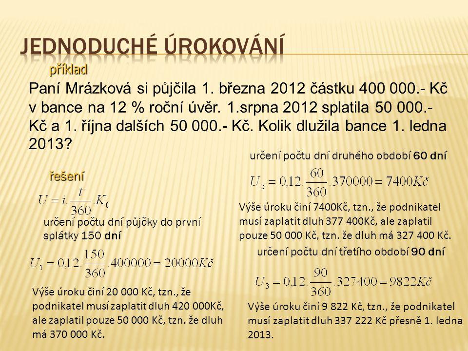 příklad Paní Mrázková si půjčila 1. března 2012 částku 400 000.- Kč v bance na 12 % roční úvěr. 1.srpna 2012 splatila 50 000.- Kč a 1. října dalších 5