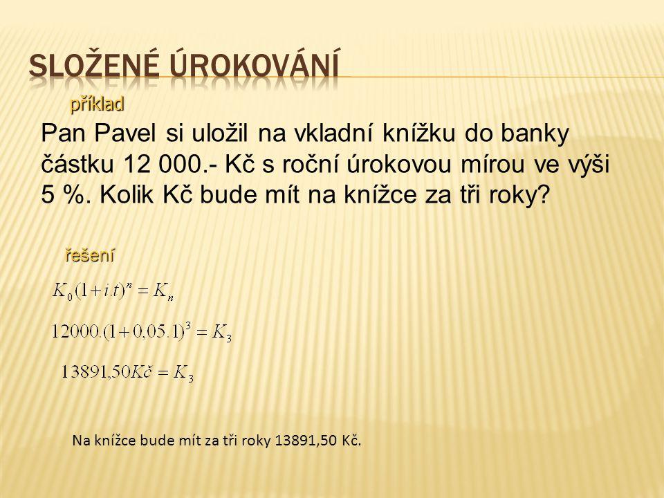 příklad Pan Pavel si uložil na vkladní knížku do banky částku 12 000.- Kč s roční úrokovou mírou ve výši 5 %. Kolik Kč bude mít na knížce za tři roky?