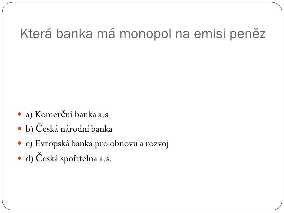Která banka má monopol na emisi peněz a) Komer č ní banka a.s b) Č eská národní banka c) Evropská banka pro obnovu a rozvoj d) Č eská spo ř itelna a.s.